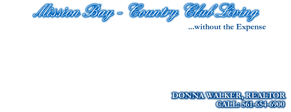 Mission Bay - Country Club Living, DONNA WALKER, REALTOR, CALL: 561-654-6900, ...without the Expense